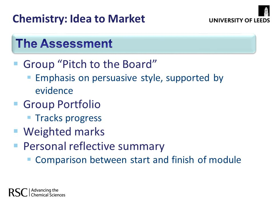 Chemistry: Idea to Market Group Pitch to the Board Emphasis on persuasive style, supported by evidence Group Portfolio Tracks progress Weighted marks Personal reflective summary Comparison between start and finish of module