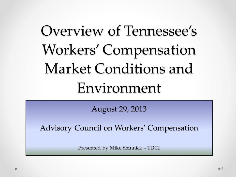 Overview of Tennessees Workers Compensation Market Conditions and Environment August 29, 2013 Advisory Council on Workers Compensation Presented by Mike Shinnick - TDCI 1