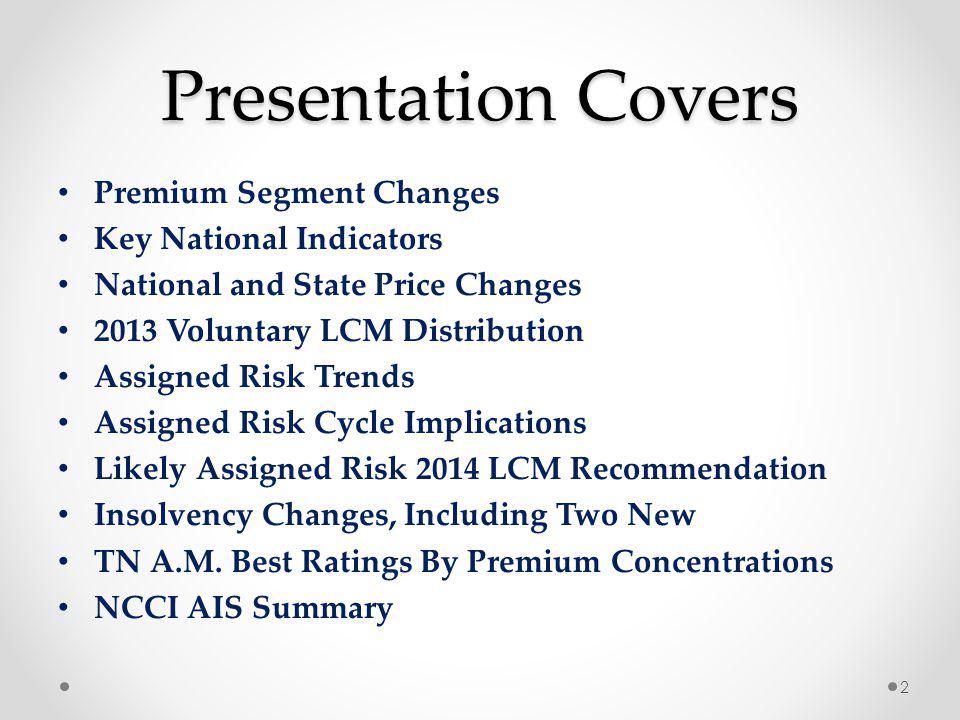 Presentation Covers Premium Segment Changes Key National Indicators National and State Price Changes 2013 Voluntary LCM Distribution Assigned Risk Trends Assigned Risk Cycle Implications Likely Assigned Risk 2014 LCM Recommendation Insolvency Changes, Including Two New TN A.M.