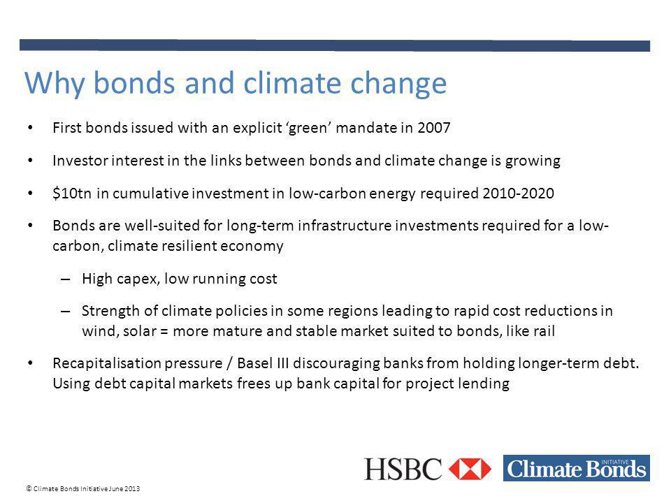 © Climate Bonds Initiative June 2013 First bonds issued with an explicit green mandate in 2007 Investor interest in the links between bonds and climate change is growing $10tn in cumulative investment in low-carbon energy required 2010-2020 Bonds are well-suited for long-term infrastructure investments required for a low- carbon, climate resilient economy – High capex, low running cost – Strength of climate policies in some regions leading to rapid cost reductions in wind, solar = more mature and stable market suited to bonds, like rail Recapitalisation pressure / Basel III discouraging banks from holding longer-term debt.