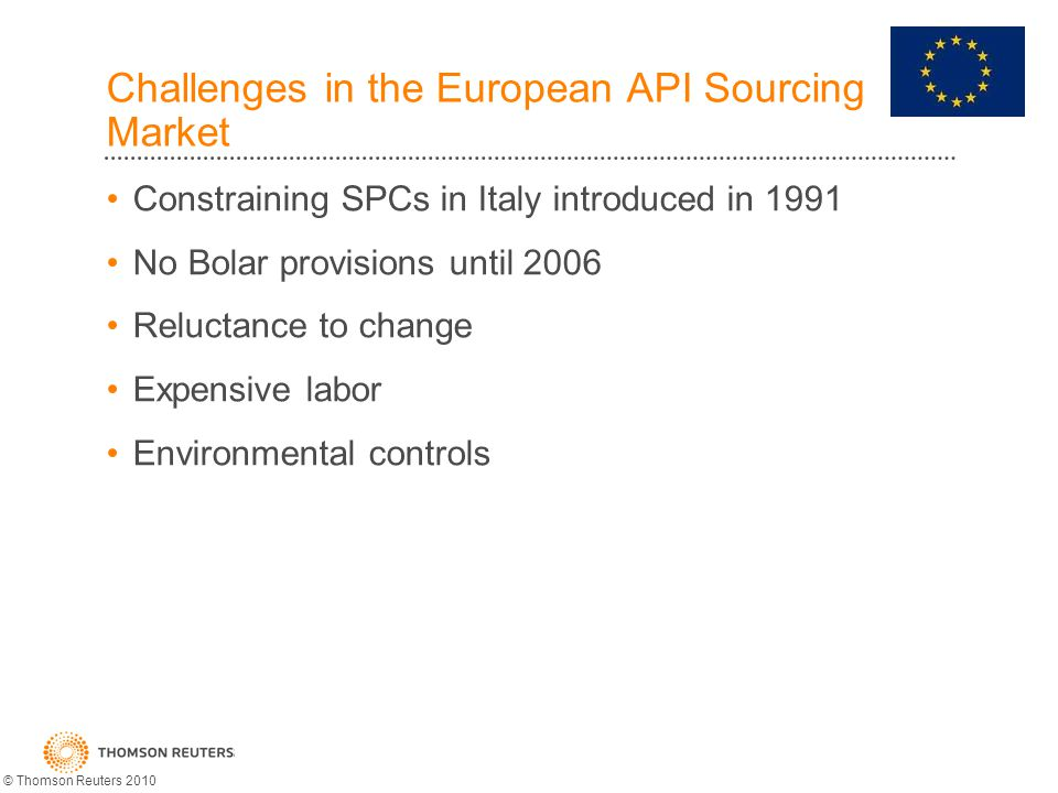 Challenges in the European API Sourcing Market Constraining SPCs in Italy introduced in 1991 No Bolar provisions until 2006 Reluctance to change Expensive labor Environmental controls © Thomson Reuters 2010