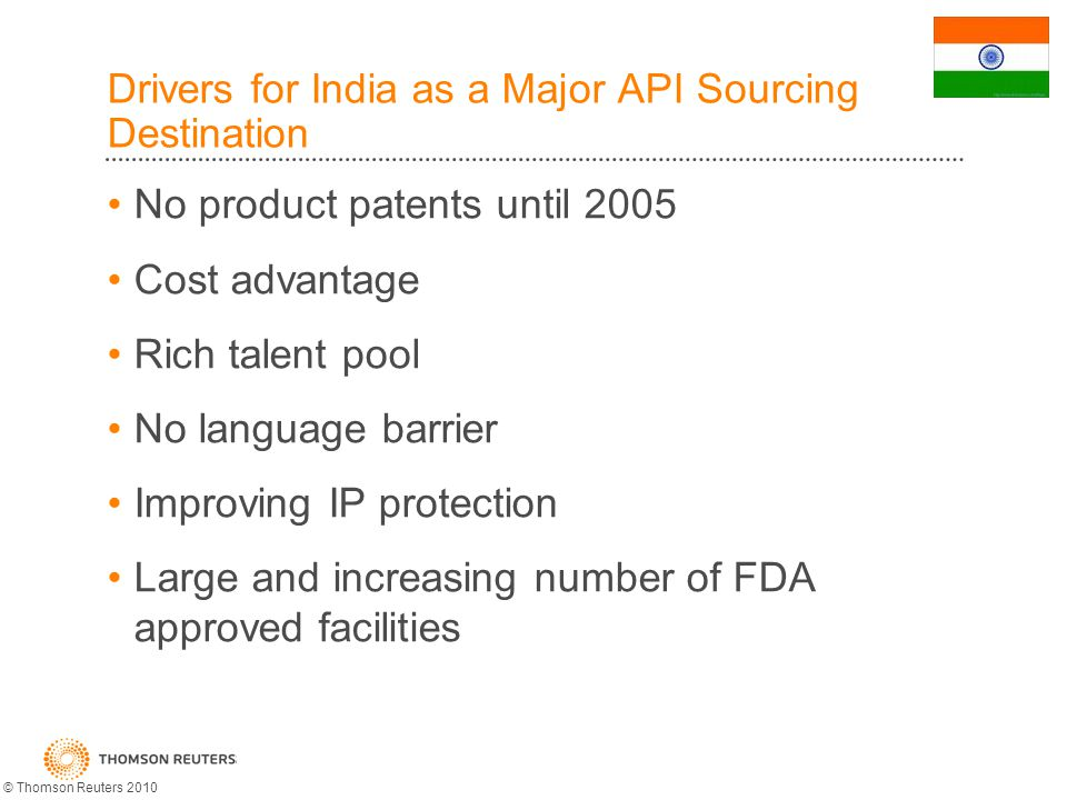 Drivers for India as a Major API Sourcing Destination No product patents until 2005 Cost advantage Rich talent pool No language barrier Improving IP protection Large and increasing number of FDA approved facilities © Thomson Reuters 2010
