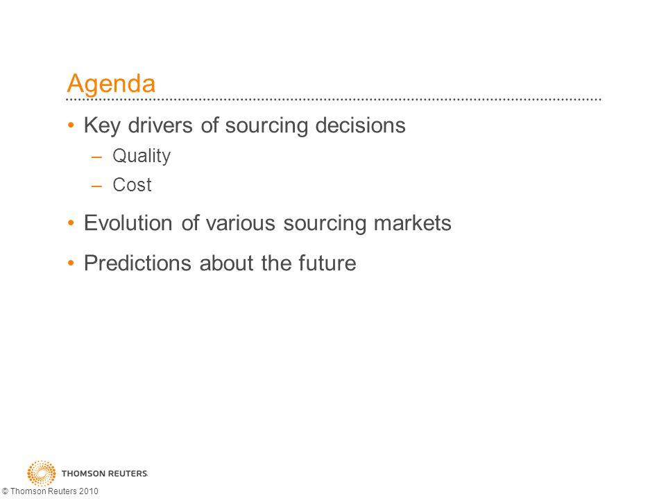 Agenda Key drivers of sourcing decisions –Quality –Cost Evolution of various sourcing markets Predictions about the future © Thomson Reuters 2010