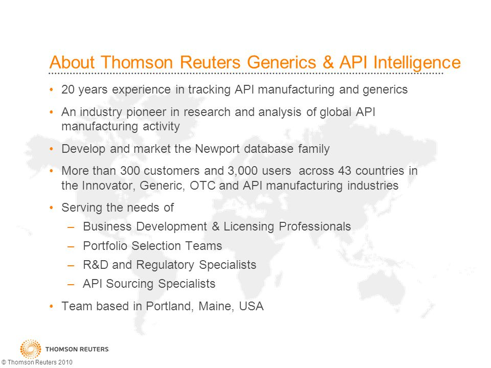 About Thomson Reuters Generics & API Intelligence 20 years experience in tracking API manufacturing and generics An industry pioneer in research and analysis of global API manufacturing activity Develop and market the Newport database family More than 300 customers and 3,000 users across 43 countries in the Innovator, Generic, OTC and API manufacturing industries Serving the needs of –Business Development & Licensing Professionals –Portfolio Selection Teams –R&D and Regulatory Specialists –API Sourcing Specialists Team based in Portland, Maine, USA © Thomson Reuters 2010