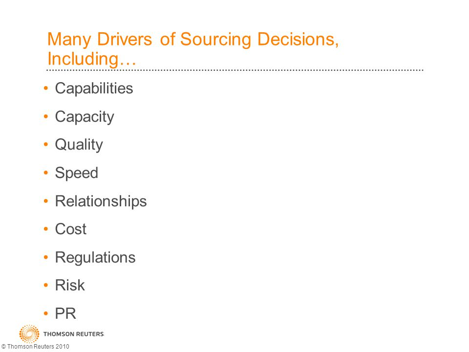 Many Drivers of Sourcing Decisions, Including… Capabilities Capacity Quality Speed Relationships Cost Regulations Risk PR © Thomson Reuters 2010