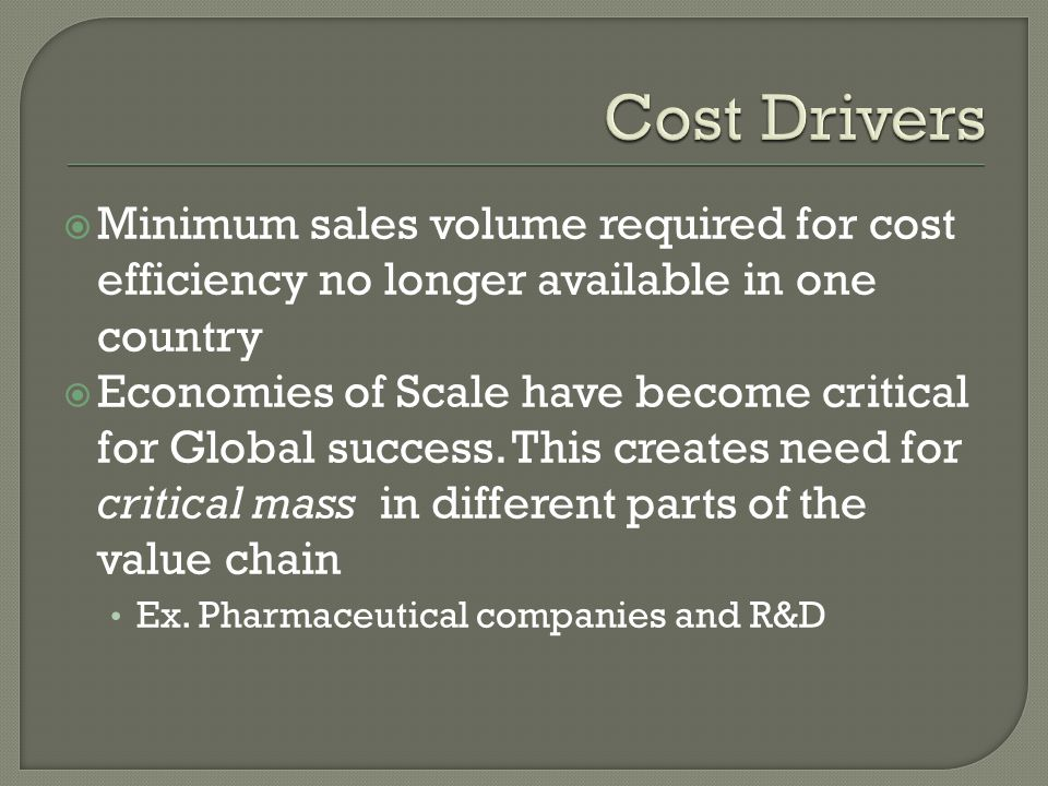 Minimum sales volume required for cost efficiency no longer available in one country Economies of Scale have become critical for Global success.