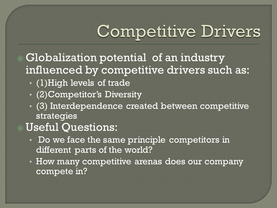 Globalization potential of an industry influenced by competitive drivers such as: (1)High levels of trade (2)Competitors Diversity (3) Interdependence created between competitive strategies Useful Questions: Do we face the same principle competitors in different parts of the world.