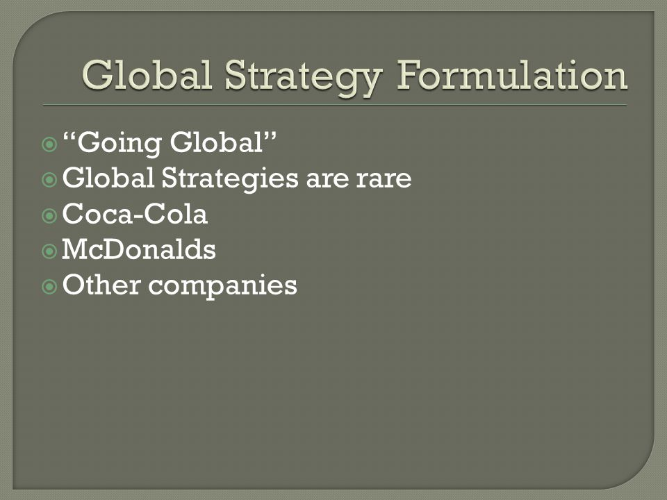 Going Global Global Strategies are rare Coca-Cola McDonalds Other companies