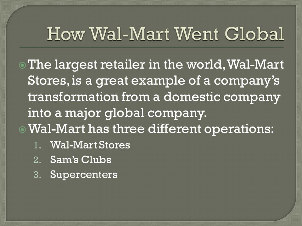 The largest retailer in the world, Wal-Mart Stores, is a great example of a companys transformation from a domestic company into a major global company.