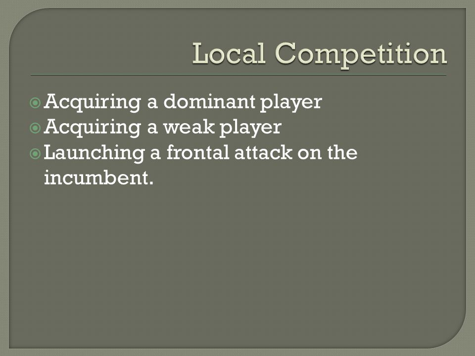 Acquiring a dominant player Acquiring a weak player Launching a frontal attack on the incumbent.