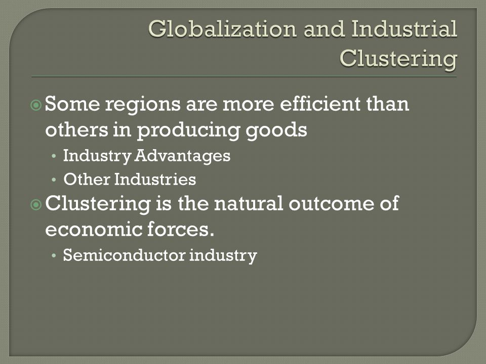 Some regions are more efficient than others in producing goods Industry Advantages Other Industries Clustering is the natural outcome of economic forces.