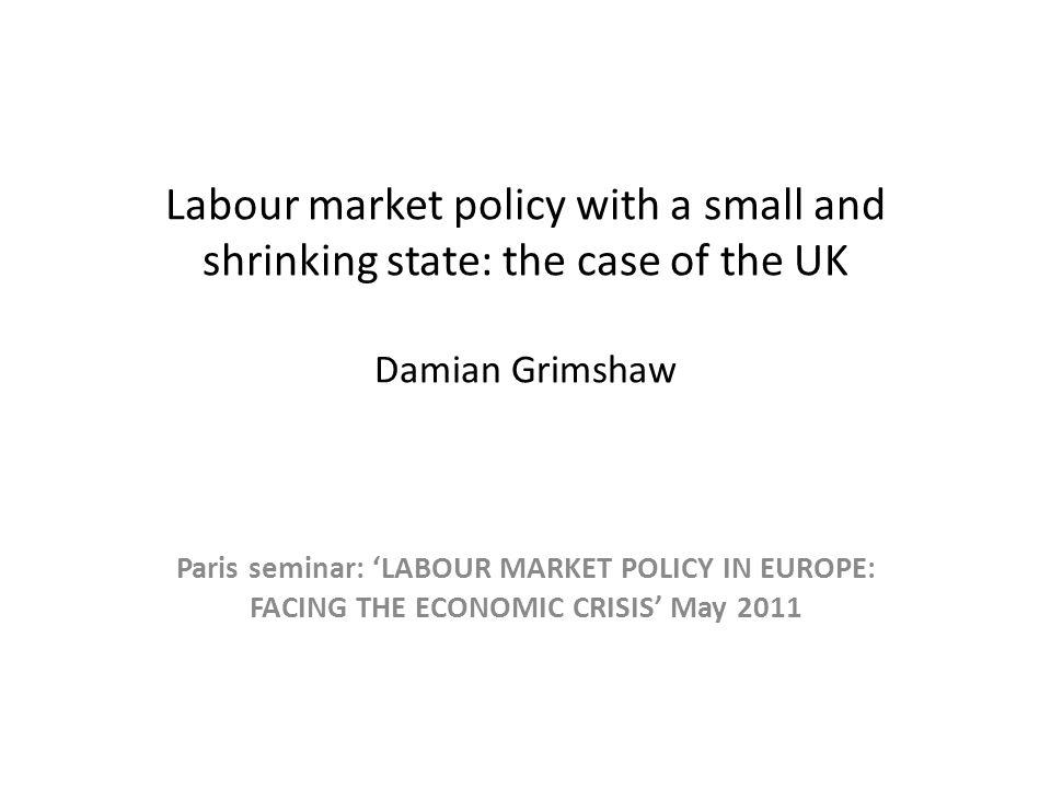Labour market policy with a small and shrinking state: the case of the UK Damian Grimshaw Paris seminar: LABOUR MARKET POLICY IN EUROPE: FACING THE ECONOMIC CRISIS May 2011