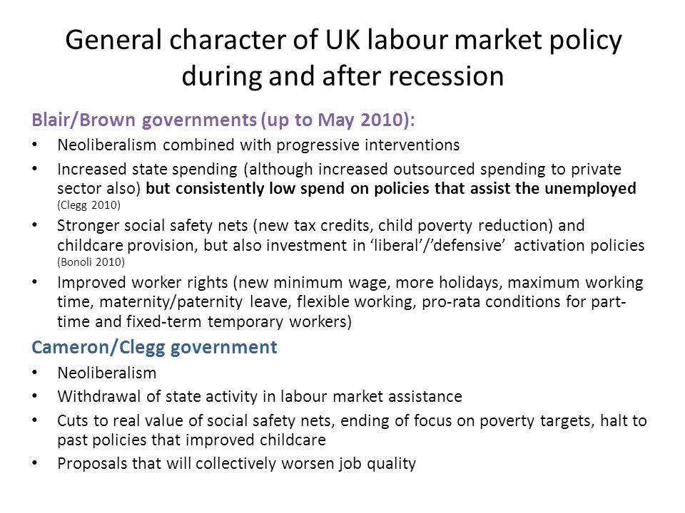 General character of UK labour market policy during and after recession Blair/Brown governments (up to May 2010): Neoliberalism combined with progressive interventions Increased state spending (although increased outsourced spending to private sector also) but consistently low spend on policies that assist the unemployed (Clegg 2010) Stronger social safety nets (new tax credits, child poverty reduction) and childcare provision, but also investment in liberal/defensive activation policies (Bonoli 2010) Improved worker rights (new minimum wage, more holidays, maximum working time, maternity/paternity leave, flexible working, pro-rata conditions for part- time and fixed-term temporary workers) Cameron/Clegg government Neoliberalism Withdrawal of state activity in labour market assistance Cuts to real value of social safety nets, ending of focus on poverty targets, halt to past policies that improved childcare Proposals that will collectively worsen job quality