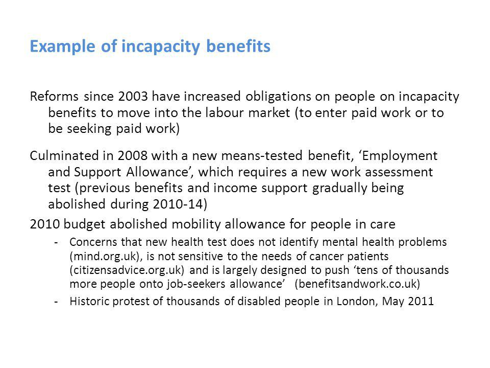 Example of incapacity benefits Reforms since 2003 have increased obligations on people on incapacity benefits to move into the labour market (to enter paid work or to be seeking paid work) Culminated in 2008 with a new means-tested benefit, Employment and Support Allowance, which requires a new work assessment test (previous benefits and income support gradually being abolished during 2010-14) 2010 budget abolished mobility allowance for people in care -Concerns that new health test does not identify mental health problems (mind.org.uk), is not sensitive to the needs of cancer patients (citizensadvice.org.uk) and is largely designed to push tens of thousands more people onto job-seekers allowance (benefitsandwork.co.uk) -Historic protest of thousands of disabled people in London, May 2011
