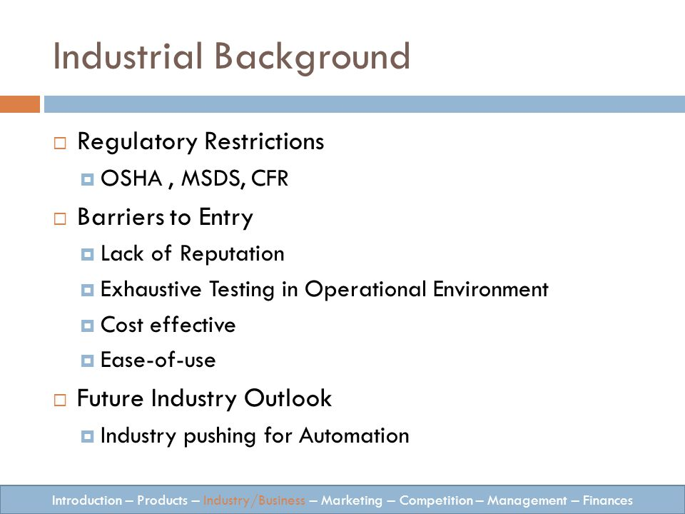 Industrial Background Regulatory Restrictions OSHA, MSDS, CFR Barriers to Entry Lack of Reputation Exhaustive Testing in Operational Environment Cost effective Ease-of-use Future Industry Outlook Industry pushing for Automation Introduction – Products – Industry/Business – Marketing – Competition – Management – Finances