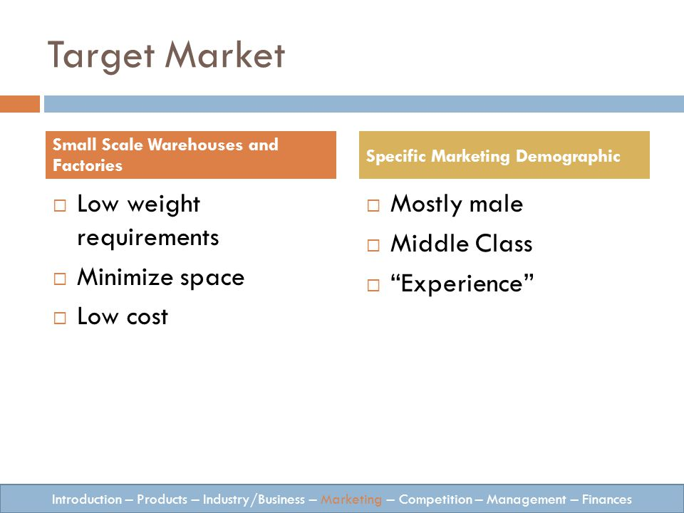 Target Market Low weight requirements Minimize space Low cost Mostly male Middle Class Experience Small Scale Warehouses and Factories Specific Marketing Demographic Introduction – Products – Industry/Business – Marketing – Competition – Management – Finances