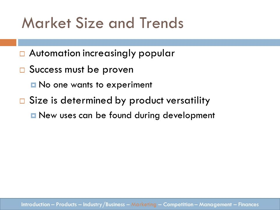Market Size and Trends Automation increasingly popular Success must be proven No one wants to experiment Size is determined by product versatility New uses can be found during development Introduction – Products – Industry/Business – Marketing – Competition – Management – Finances
