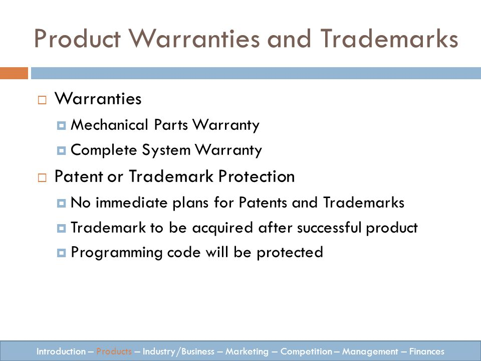 Warranties Mechanical Parts Warranty Complete System Warranty Patent or Trademark Protection No immediate plans for Patents and Trademarks Trademark to be acquired after successful product Programming code will be protected Introduction – Products – Industry/Business – Marketing – Competition – Management – Finances Product Warranties and Trademarks