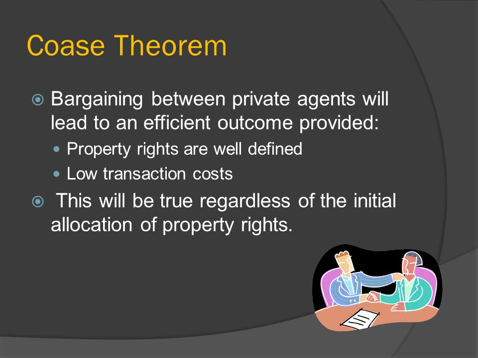 Coase Theorem Bargaining between private agents will lead to an efficient outcome provided: Property rights are well defined Low transaction costs This will be true regardless of the initial allocation of property rights.