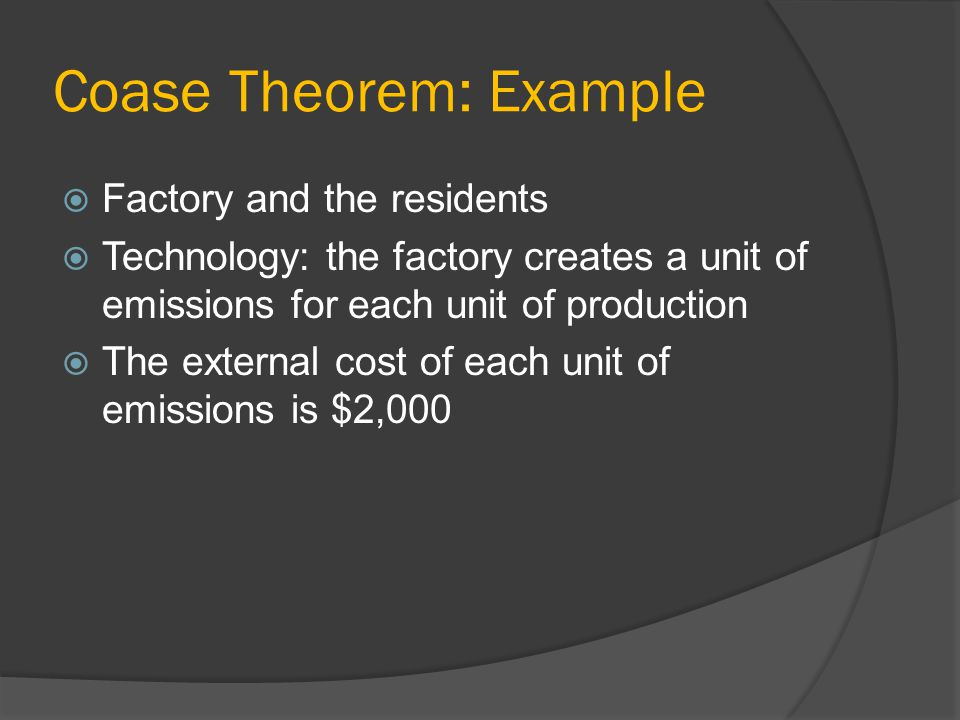 Coase Theorem: Example Factory and the residents Technology: the factory creates a unit of emissions for each unit of production The external cost of each unit of emissions is $2,000