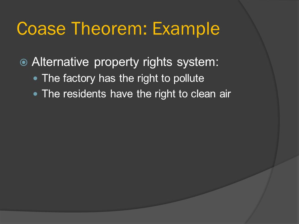 Coase Theorem: Example Alternative property rights system: The factory has the right to pollute The residents have the right to clean air