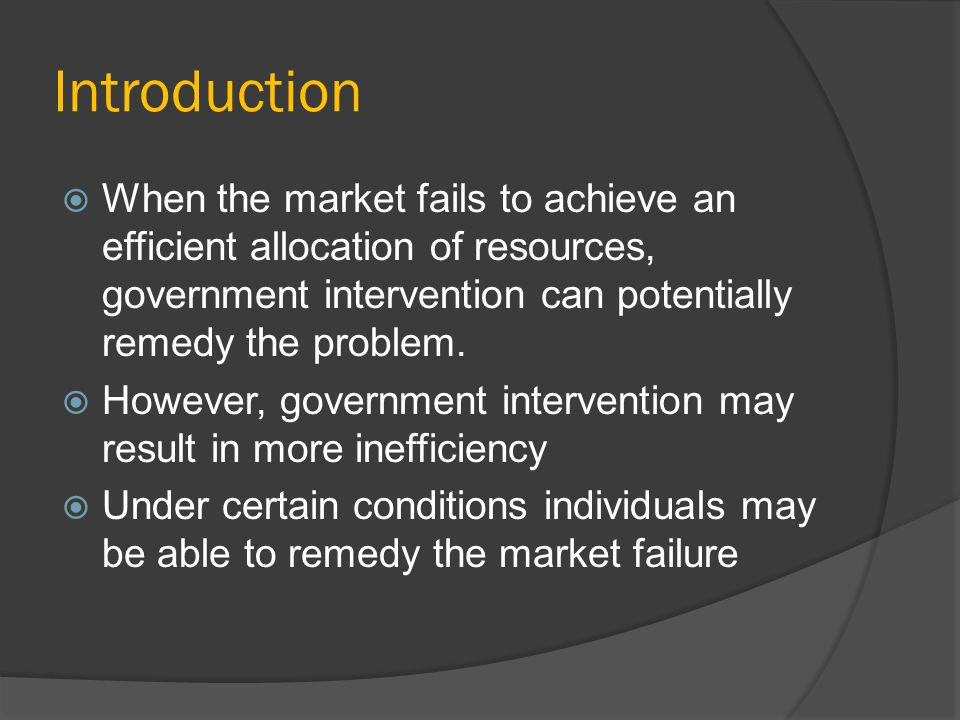 Introduction When the market fails to achieve an efficient allocation of resources, government intervention can potentially remedy the problem.