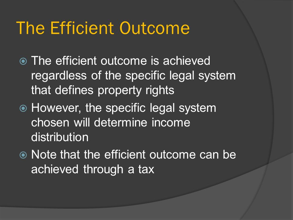 The Efficient Outcome The efficient outcome is achieved regardless of the specific legal system that defines property rights However, the specific legal system chosen will determine income distribution Note that the efficient outcome can be achieved through a tax