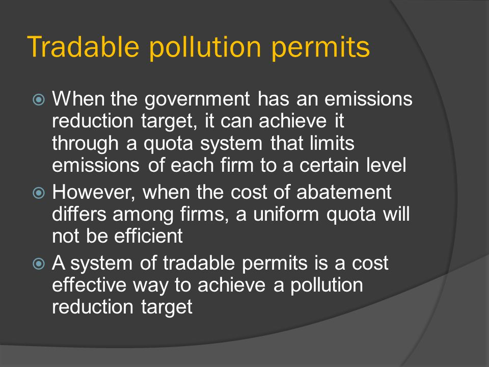 Tradable pollution permits When the government has an emissions reduction target, it can achieve it through a quota system that limits emissions of each firm to a certain level However, when the cost of abatement differs among firms, a uniform quota will not be efficient A system of tradable permits is a cost effective way to achieve a pollution reduction target