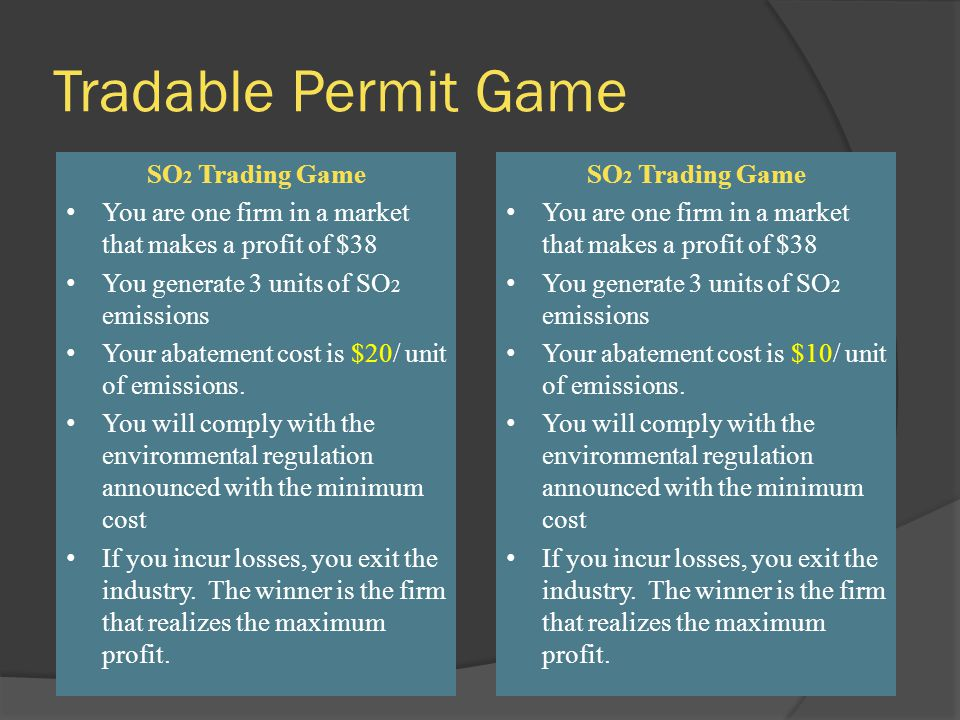 Tradable Permit Game SO 2 Trading Game You are one firm in a market that makes a profit of $38 You generate 3 units of SO 2 emissions Your abatement cost is $20/ unit of emissions.