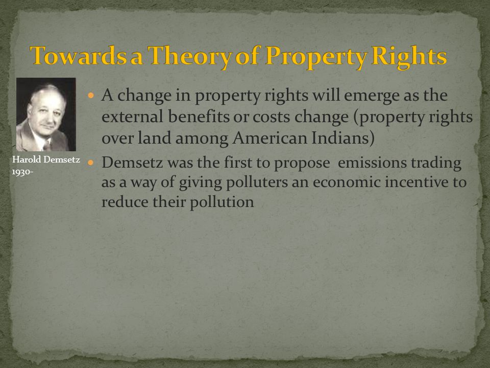 A change in property rights will emerge as the external benefits or costs change (property rights over land among American Indians) Demsetz was the first to propose emissions trading as a way of giving polluters an economic incentive to reduce their pollution Harold Demsetz 1930-