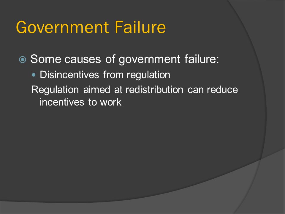Government Failure Some causes of government failure: Disincentives from regulation Regulation aimed at redistribution can reduce incentives to work