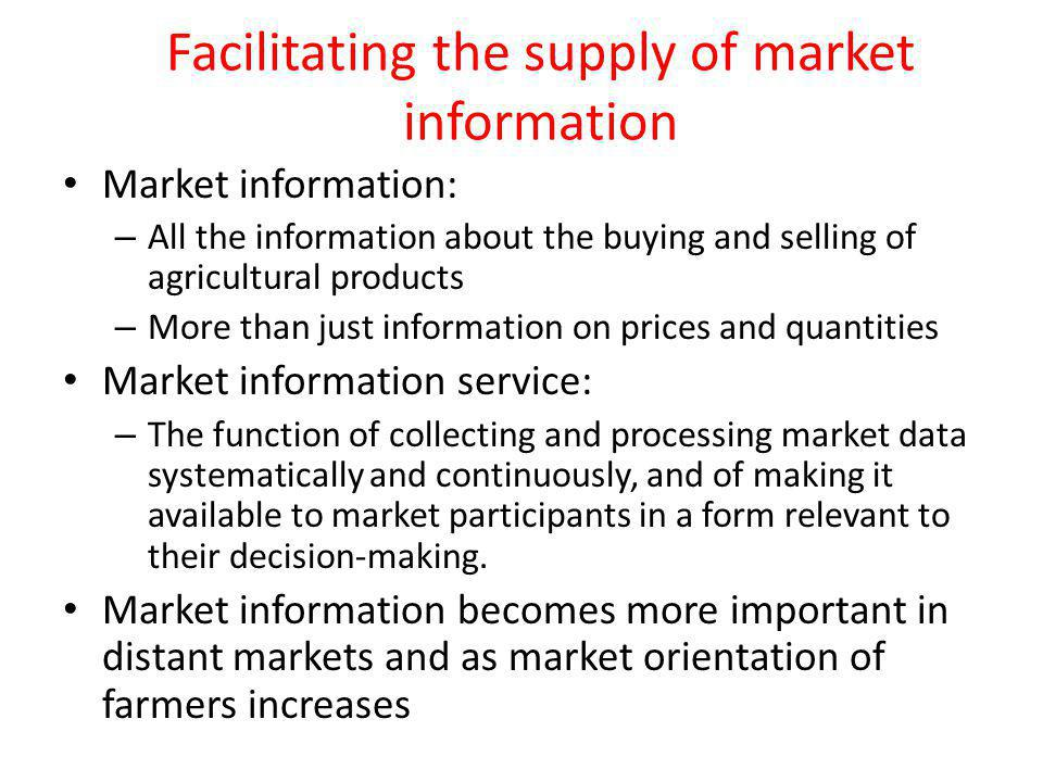 Facilitating the supply of market information Market information: – All the information about the buying and selling of agricultural products – More than just information on prices and quantities Market information service: – The function of collecting and processing market data systematically and continuously, and of making it available to market participants in a form relevant to their decision-making.
