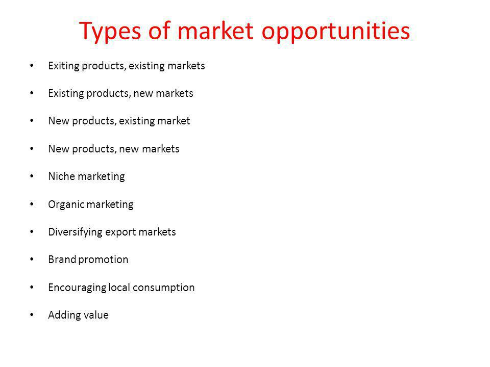 Types of market opportunities Exiting products, existing markets Existing products, new markets New products, existing market New products, new markets Niche marketing Organic marketing Diversifying export markets Brand promotion Encouraging local consumption Adding value