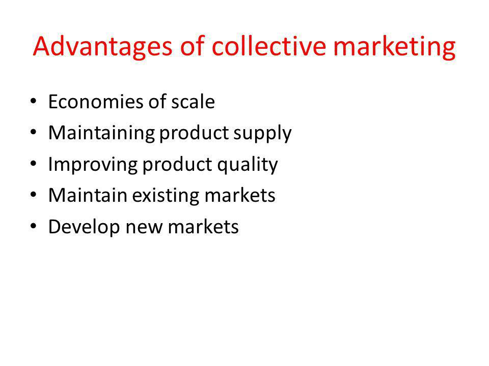 Advantages of collective marketing Economies of scale Maintaining product supply Improving product quality Maintain existing markets Develop new markets