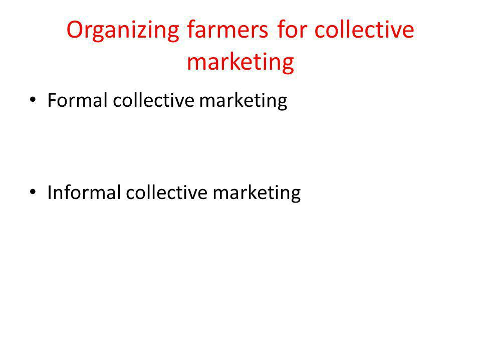Organizing farmers for collective marketing Formal collective marketing Informal collective marketing