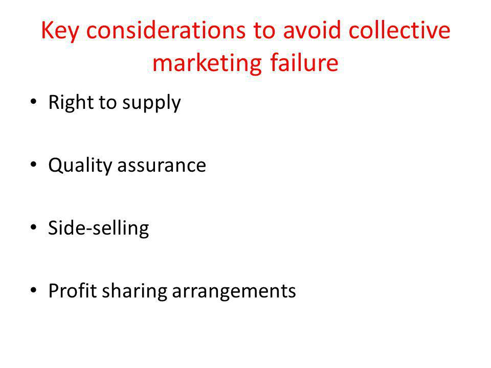 Key considerations to avoid collective marketing failure Right to supply Quality assurance Side-selling Profit sharing arrangements