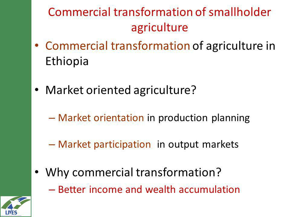 Commercial transformation of smallholder agriculture Commercial transformation of agriculture in Ethiopia Market oriented agriculture.