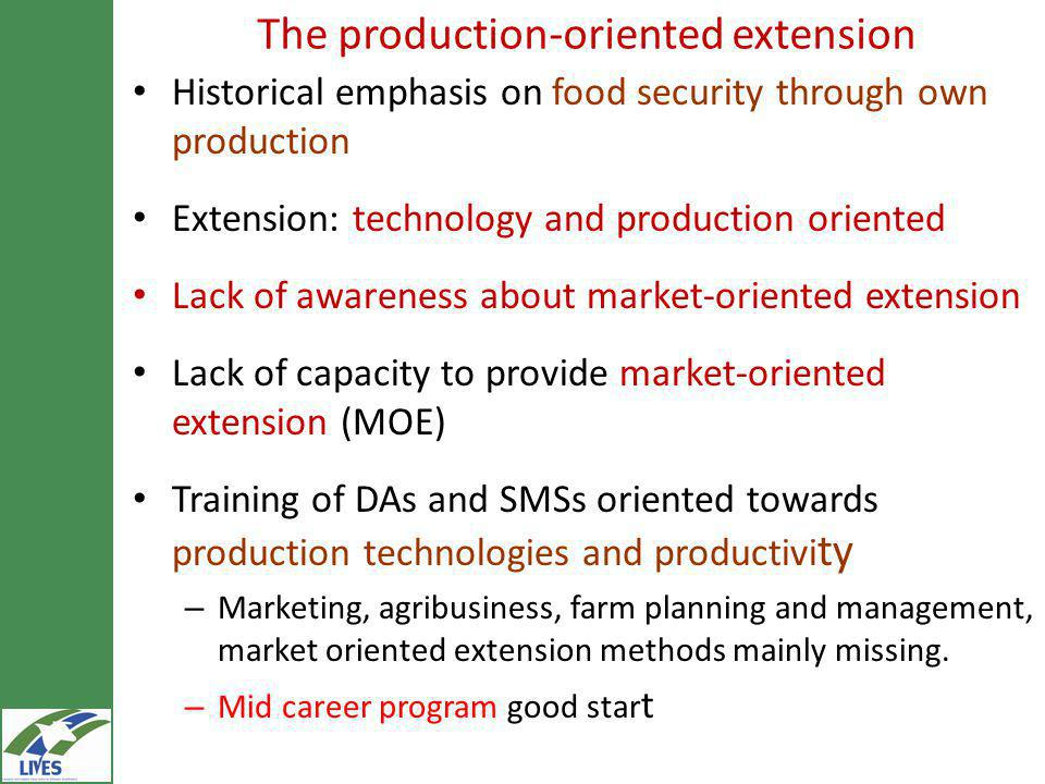 The production-oriented extension Historical emphasis on food security through own production Extension: technology and production oriented Lack of awareness about market-oriented extension Lack of capacity to provide market-oriented extension (MOE) Training of DAs and SMSs oriented towards production technologies and productivi ty – Marketing, agribusiness, farm planning and management, market oriented extension methods mainly missing.