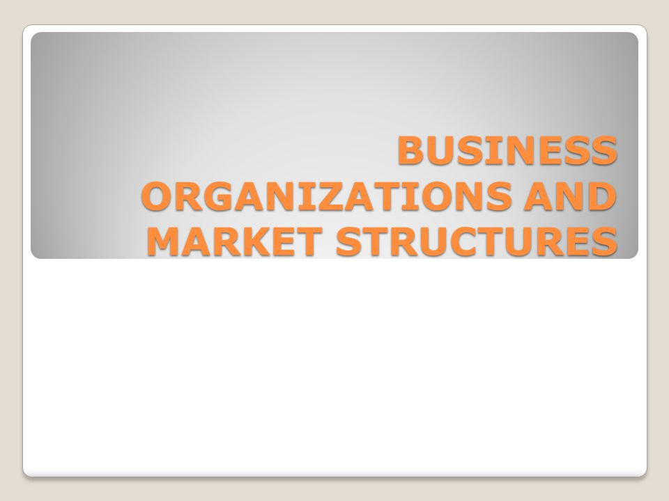BUSINESS ORGANIZATIONS AND MARKET STRUCTURES