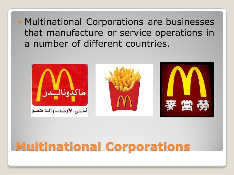 Multinational Corporations Multinational Corporations are businesses that manufacture or service operations in a number of different countries.