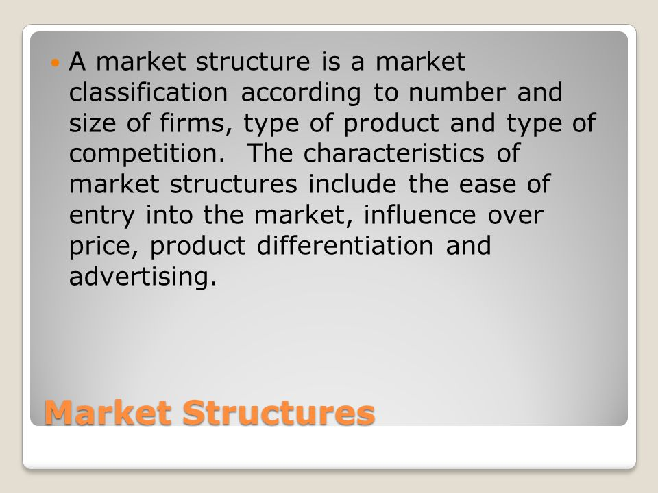 Market Structures A market structure is a market classification according to number and size of firms, type of product and type of competition.