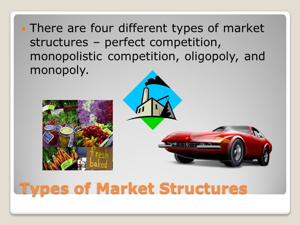 Types of Market Structures There are four different types of market structures – perfect competition, monopolistic competition, oligopoly, and monopoly.