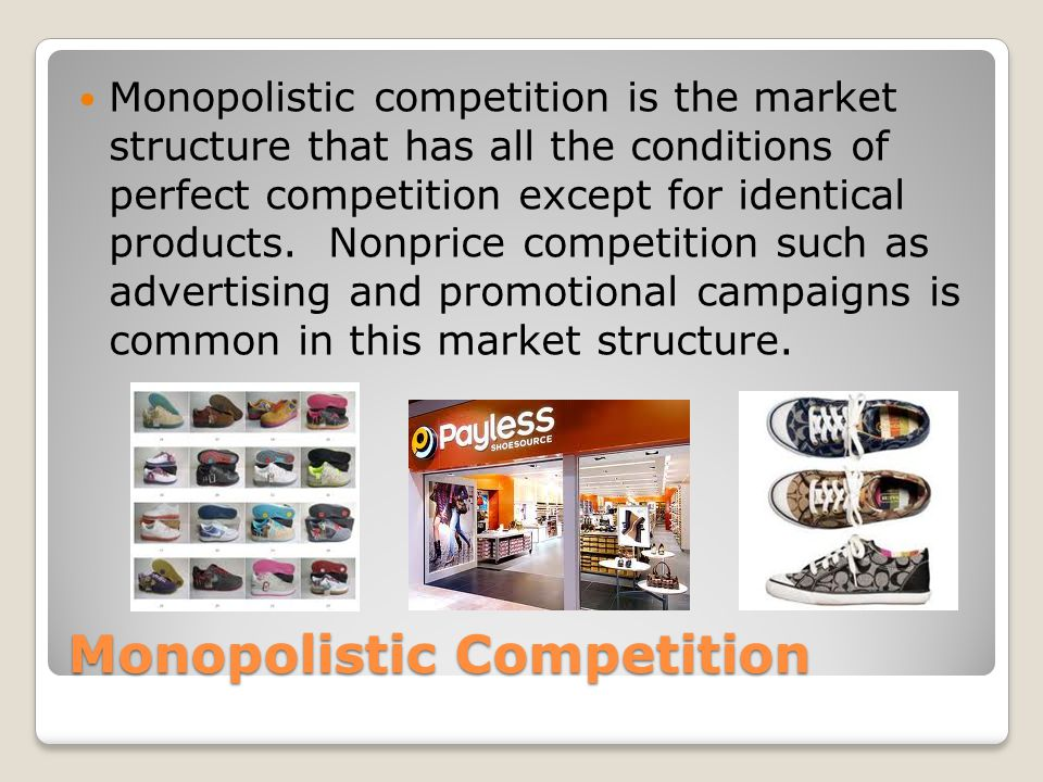 Monopolistic Competition Monopolistic competition is the market structure that has all the conditions of perfect competition except for identical products.