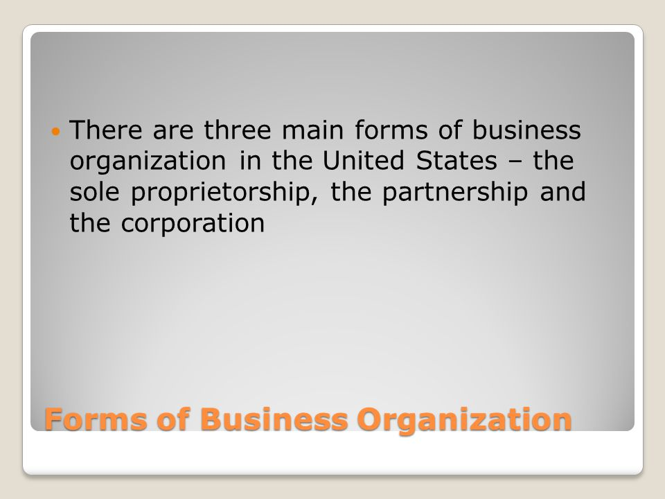 Forms of Business Organization There are three main forms of business organization in the United States – the sole proprietorship, the partnership and the corporation