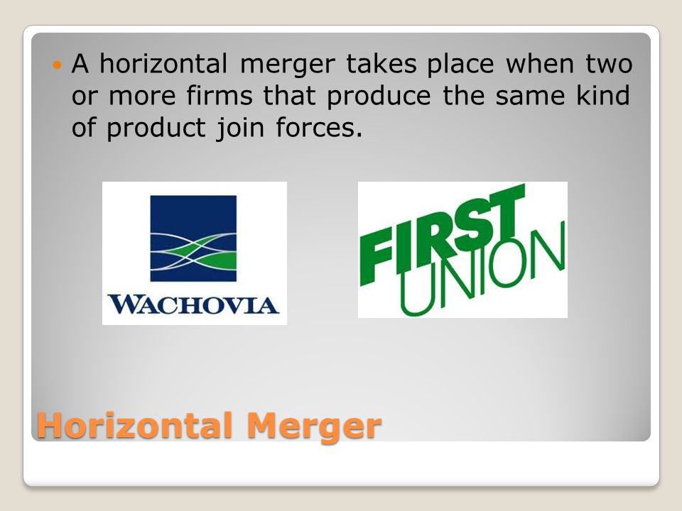 Horizontal Merger A horizontal merger takes place when two or more firms that produce the same kind of product join forces.