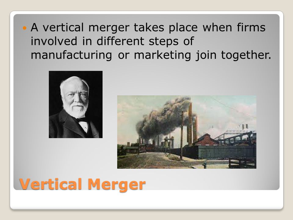 Vertical Merger A vertical merger takes place when firms involved in different steps of manufacturing or marketing join together.