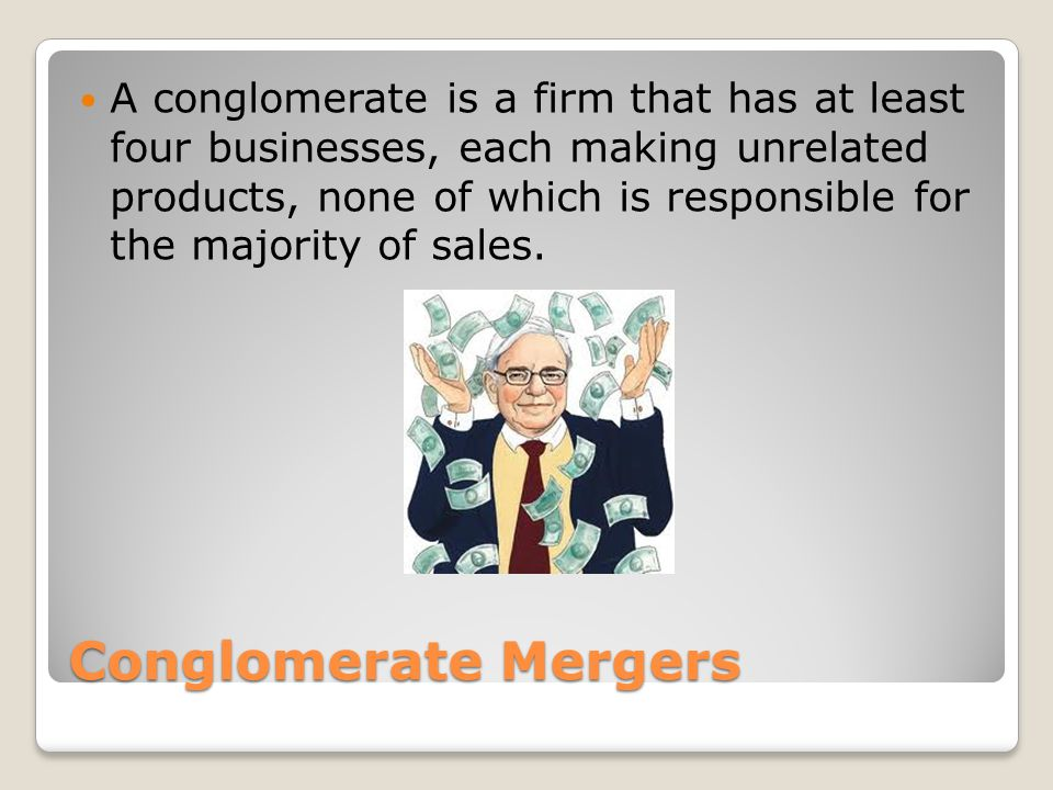 Conglomerate Mergers A conglomerate is a firm that has at least four businesses, each making unrelated products, none of which is responsible for the majority of sales.