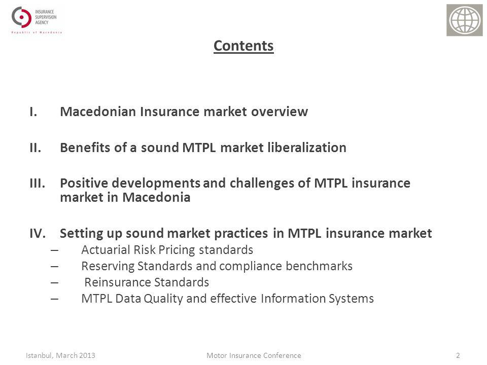 Contents I.Macedonian Insurance market overview II.Benefits of a sound MTPL market liberalization III.Positive developments and challenges of MTPL insurance market in Macedonia IV.Setting up sound market practices in MTPL insurance market – Actuarial Risk Pricing standards – Reserving Standards and compliance benchmarks – Reinsurance Standards – MTPL Data Quality and effective Information Systems 2Istanbul, March 2013Motor Insurance Conference