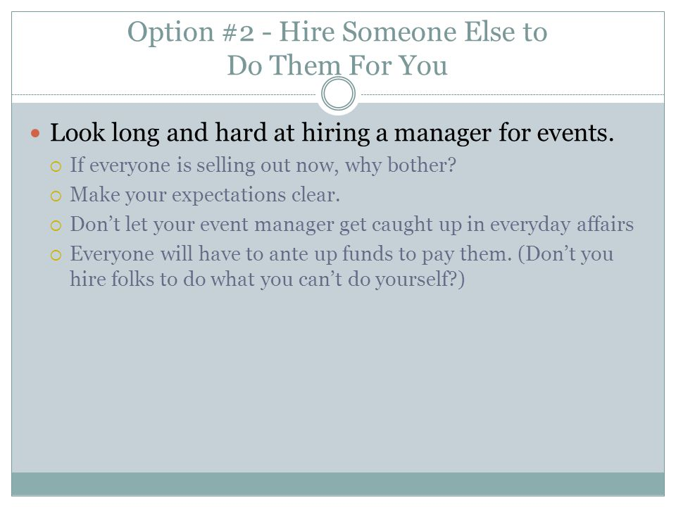 Option #2 - Hire Someone Else to Do Them For You Look long and hard at hiring a manager for events.
