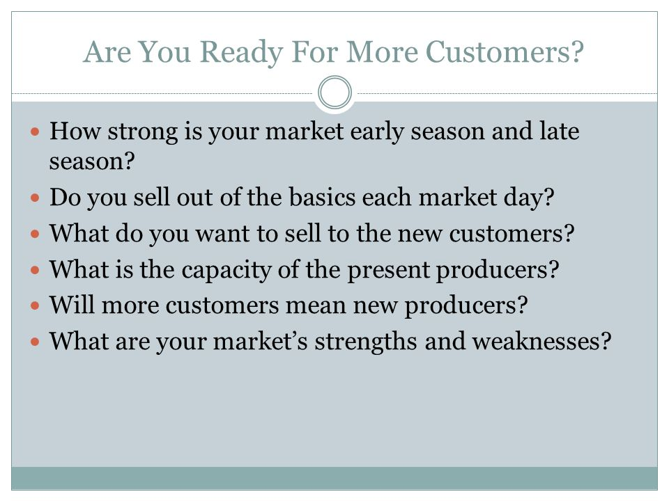 Are You Ready For More Customers. How strong is your market early season and late season.